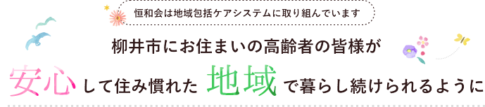 恒和会は地域包括ケアシステムに取り組んでいます 柳井市にお住まいの高齢者の皆様が安心して住み慣れた地域で暮らし続けられるように